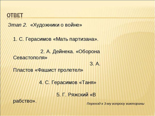 Этап 2. «Художники о войне» 1. С. Герасимов «Мать партизана». 2. А. Дейнека....