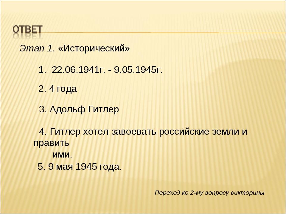 Этап 1. «Исторический» 1. 22.06.1941г. - 9.05.1945г. 2. 4 года 3. Адольф Гитл...