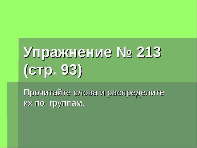 Упражнение № 213 (стр. 93) Прочитайте слова и распределите их по группам.