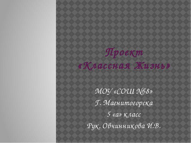 Проект «Классная Жизнь» МОУ «СОШ №58» Г. Магнитогорска 5 «а» класс Рук. Овчин...