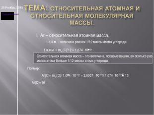 * I. Ar – относительная атомная масса. 1 а.е.м. – величина равная 1/12 массы