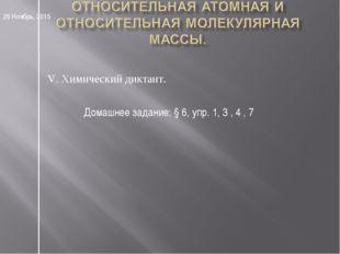 V. Химический диктант. * Домашнее задание: § 6, упр. 1, 3 , 4 , 7