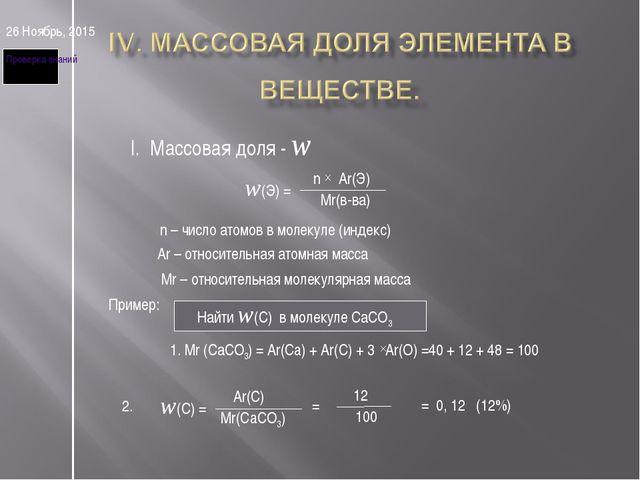 * I. Массовая доля - w w(Э) = n Ar(Э) Mr(в-ва) n – число атомов в молекуле (и...