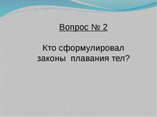Вопрос № 2 Кто сформулировал законы плавания тел?