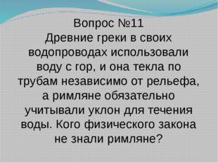 Вопрос №11 Древние греки в своих водопроводах использовали воду с гор, и она