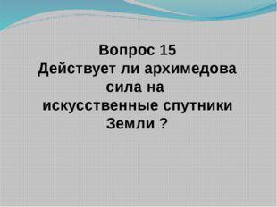 Вопрос 15 Действует ли архимедова сила на искусственные спутники Земли ?