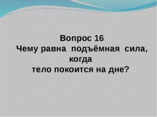 Вопрос 16 Чему равна подъёмная сила, когда тело покоится на дне?