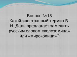 Вопрос №18 Какой иностранный термин В. И. Даль предлагает заменить русским сл
