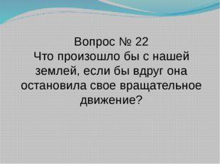 Вопрос № 22 Что произошло бы с нашей землей, если бы вдруг она остановила сво