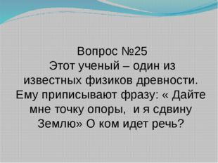 Вопрос №25 Этот ученый – один из известных физиков древности. Ему приписывают
