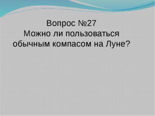Вопрос №27 Можно ли пользоваться обычным компасом на Луне?