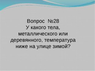 Вопрос №28 У какого тела, металлического или деревянного, температура ниже на