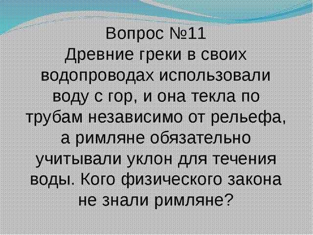 Вопрос №11 Древние греки в своих водопроводах использовали воду с гор, и она...
