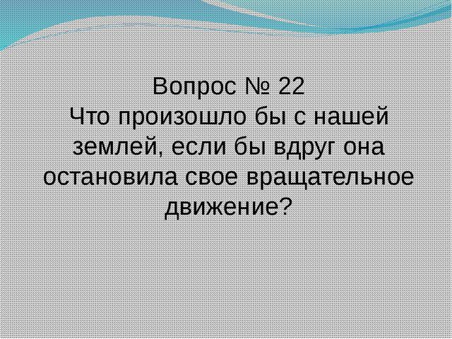 Вопрос № 22 Что произошло бы с нашей землей, если бы вдруг она остановила сво...