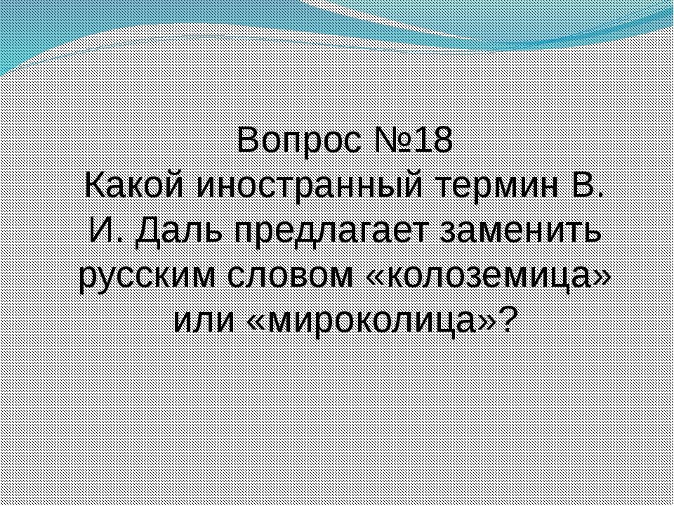 Вопрос №18 Какой иностранный термин В. И. Даль предлагает заменить русским сл...