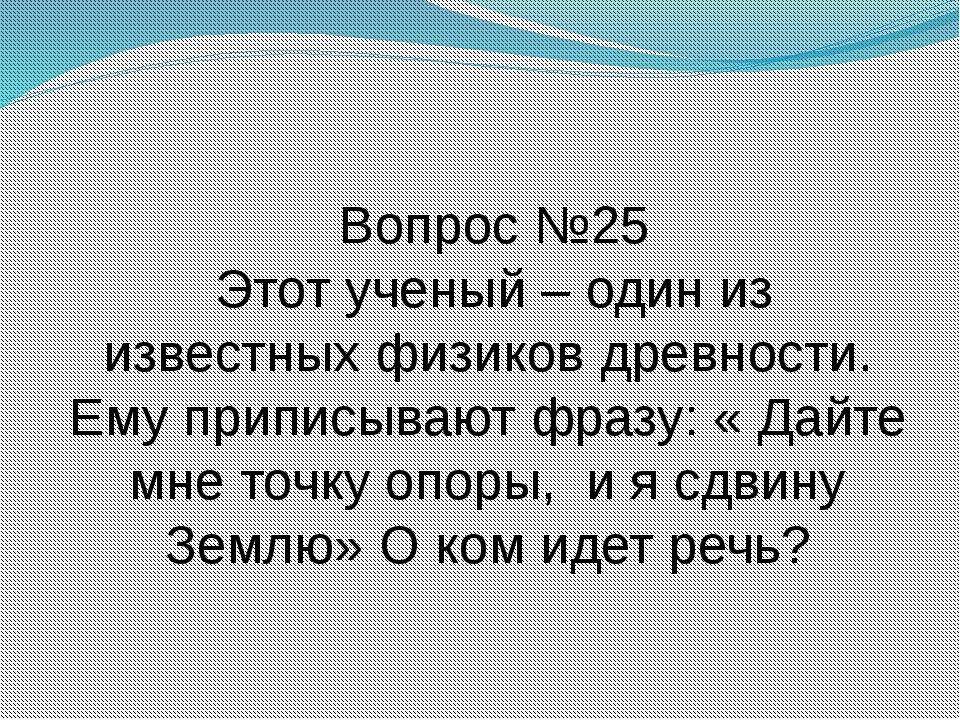 Вопрос №25 Этот ученый – один из известных физиков древности. Ему приписывают...