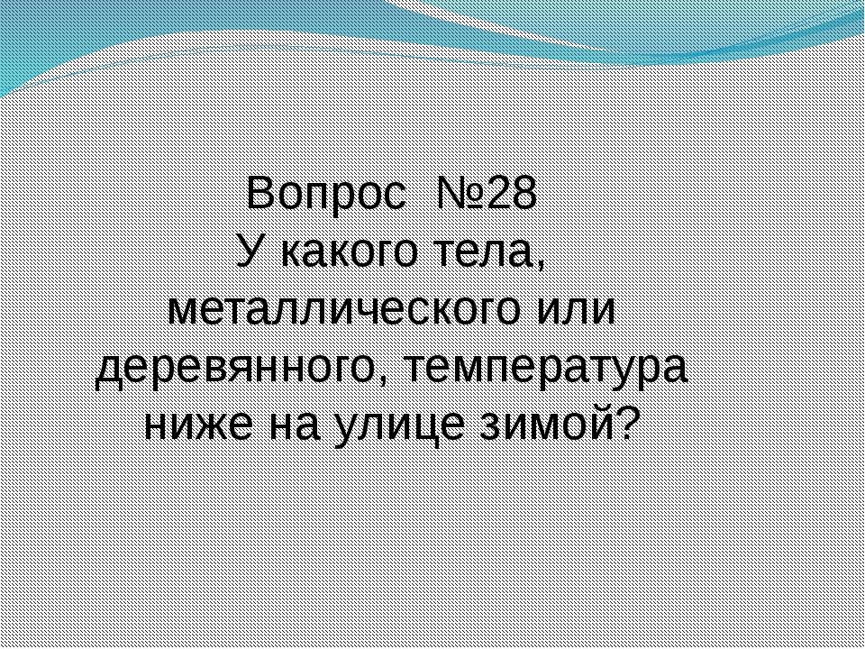 Вопрос №28 У какого тела, металлического или деревянного, температура ниже на...