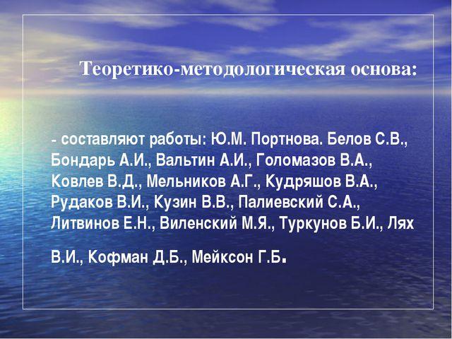 Теоретико-методологическая основа: - составляют работы: Ю.М. Портнова. Белов...
