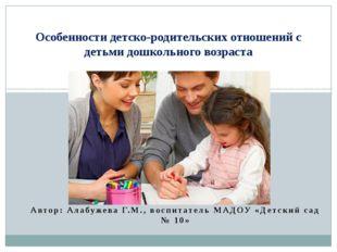 Автор: Алабужева Г.М., воспитатель МАДОУ «Детский сад № 10» Особенности детск