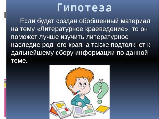 Гипотеза Если будет создан обобщенный материал на тему «Литературное краеведе...