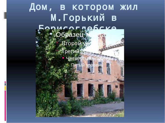 Дом, в котором жил М.Горький в Борисоглебске.