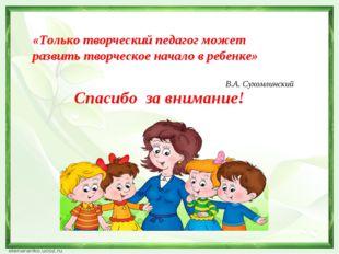 «Только творческий педагог может развить творческое начало в ребенке» В.А. Су