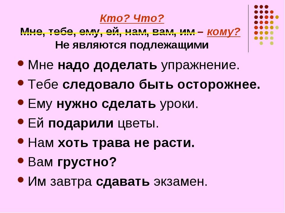 Кто? Что? Мне, тебе, ему, ей, нам, вам, им – кому? Не являются подлежащими Мн...