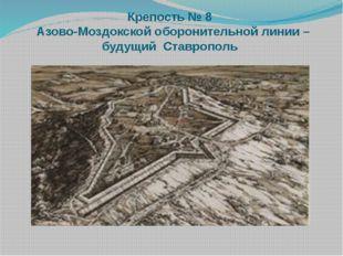 Крепость № 8 Азово-Моздокскойоборонительнойлинии – будущий Ставрополь