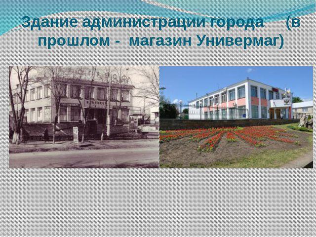 Здание администрации города (в прошлом - магазин Универмаг)