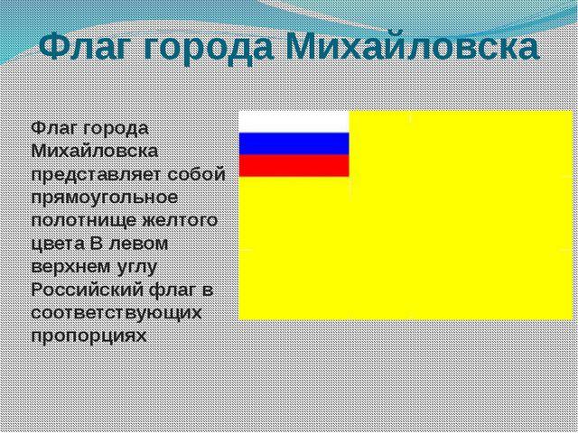 Флаг города Михайловска Флаг города Михайловска представляет собой прямоуголь...