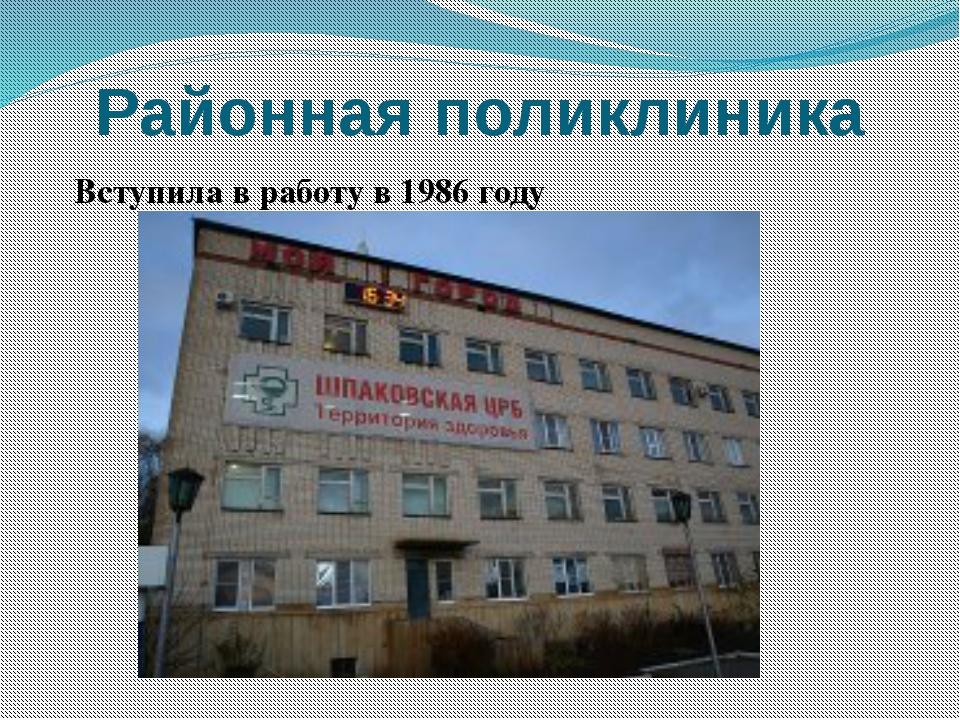 Районная поликлиника Вступила в работу в 1986 году