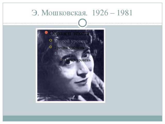 Э. Мошковская. 1926 – 1981