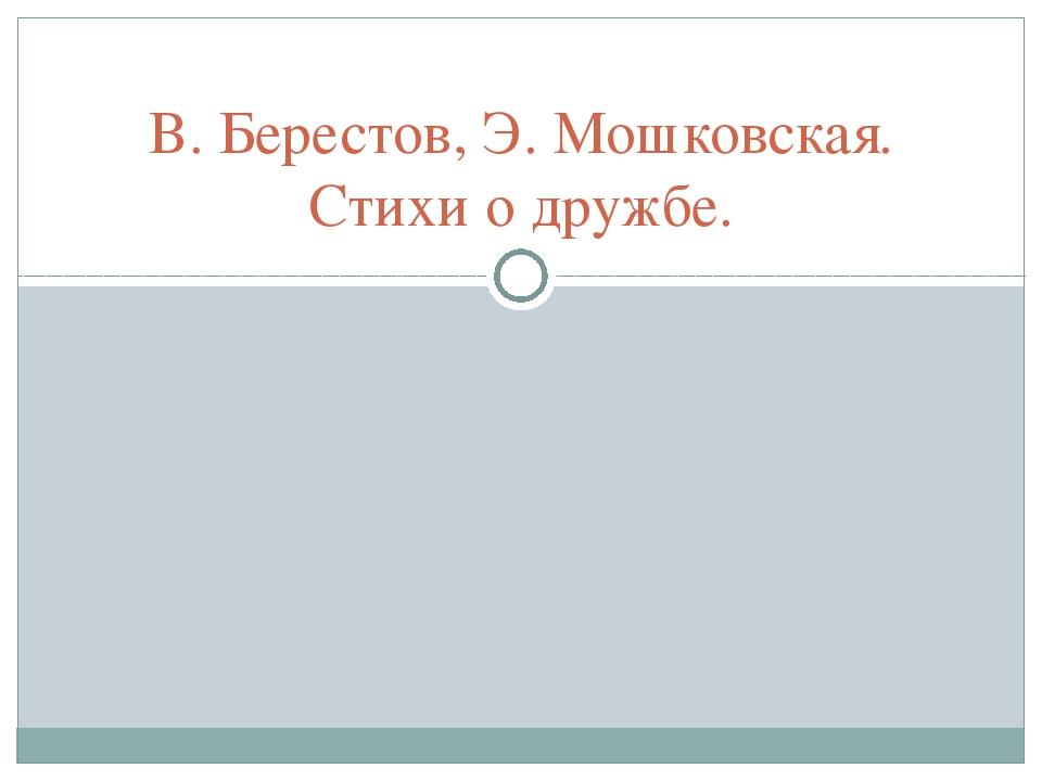 В. Берестов, Э. Мошковская. Стихи о дружбе.