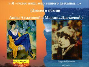 « Я –голос ваш, жар вашего дыханья…» (Диалоги поэзии Анны Ахматовой и Марины