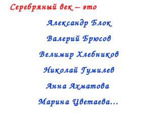 Серебряный век – это Александр Блок Валерий Брюсов Велимир Хлебников Николай