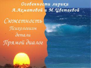Особенности лирики А.Ахматовой и М.Цветаевой Сюжетность Психологизм детали Пр