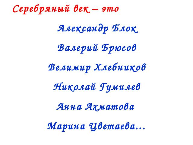 Серебряный век – это Александр Блок Валерий Брюсов Велимир Хлебников Николай...