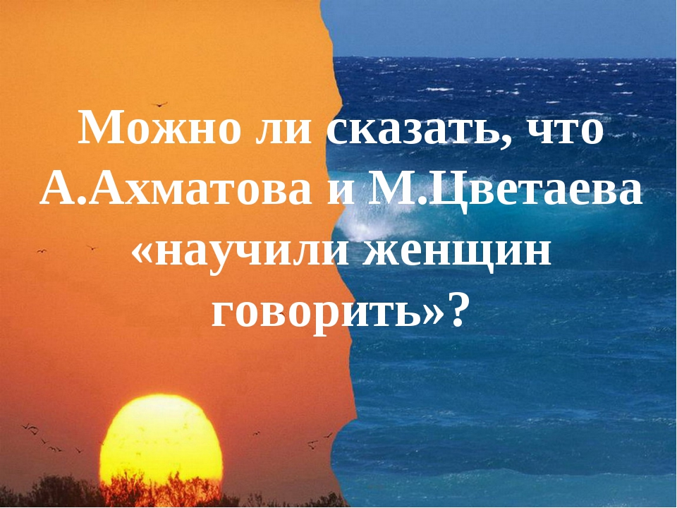 Можно ли сказать, что А.Ахматова и М.Цветаева «научили женщин говорить»?