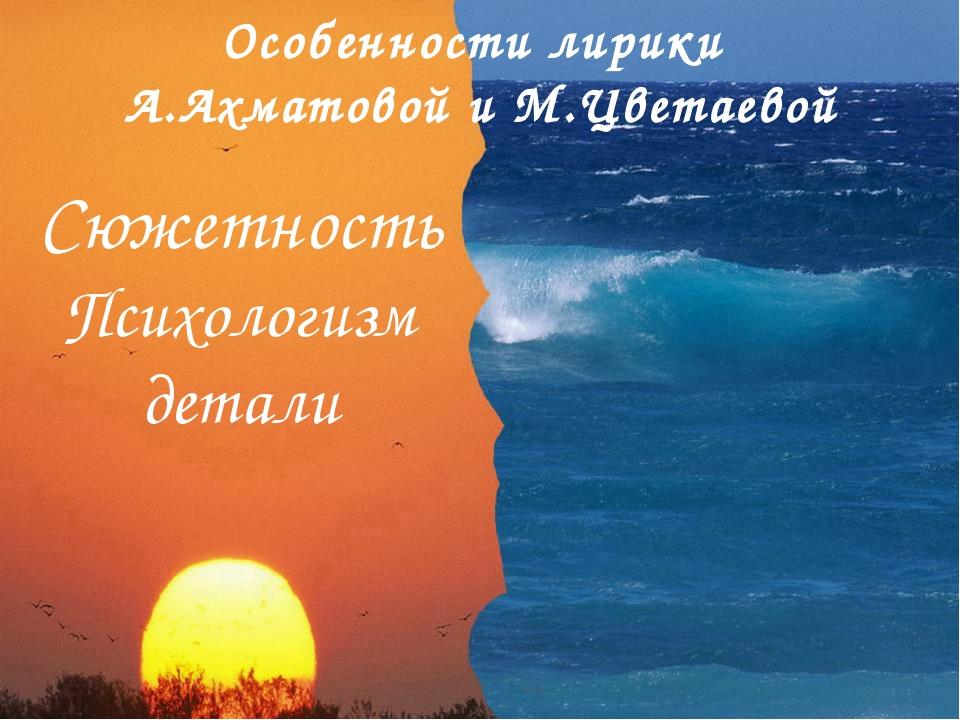 Особенности лирики А.Ахматовой и М.Цветаевой Сюжетность Психологизм детали