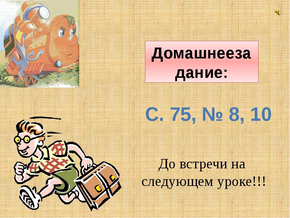 Домашнеезадание: До встречи на следующем уроке!!! С. 75, № 8, 10