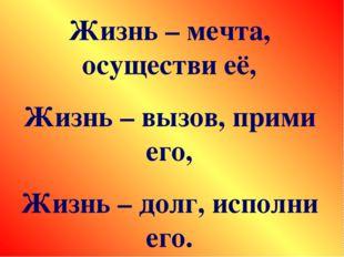 Жизнь – мечта, осуществи её, Жизнь – вызов, прими его, Жизнь – долг, исполни