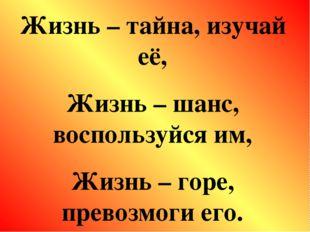 Жизнь – тайна, изучай её, Жизнь – шанс, воспользуйся им, Жизнь – горе, превоз