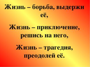 Жизнь – борьба, выдержи её, Жизнь – приключение, решись на него, Жизнь – траг