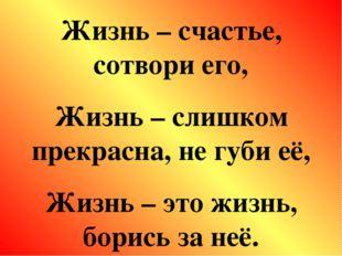 Жизнь – счастье, сотвори его, Жизнь – слишком прекрасна, не губи её, Жизнь –