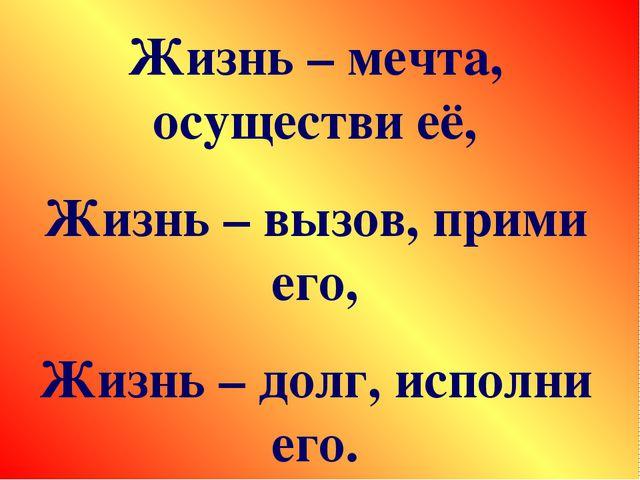Жизнь – мечта, осуществи её, Жизнь – вызов, прими его, Жизнь – долг, исполни...