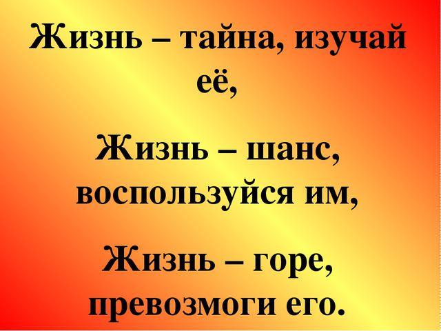 Жизнь – тайна, изучай её, Жизнь – шанс, воспользуйся им, Жизнь – горе, превоз...