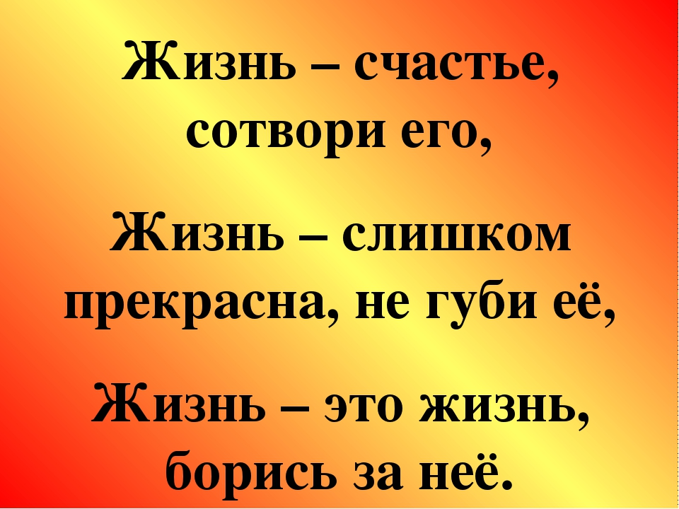 Жизнь – счастье, сотвори его, Жизнь – слишком прекрасна, не губи её, Жизнь –...