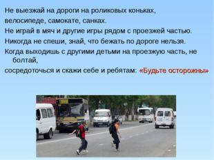 Не выезжай на дороги на роликовых коньках, велосипеде, самокате, санках. Не и