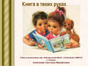 Книга в твоих руках Работу выполнила зав. библиотекой МКОУ «СОШ №10» ИМРСК с.
