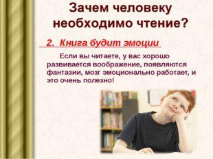 2. Книга будит эмоции Если вы читаете, у вас хорошо развивается воображение,